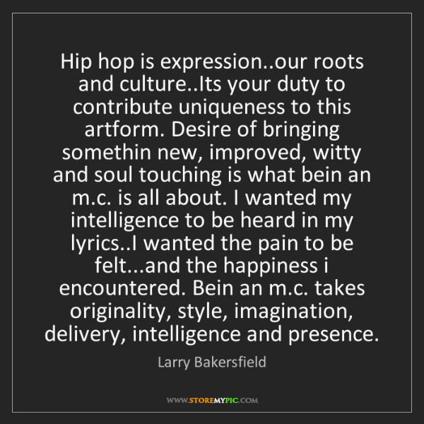 Larry Bakersfield: Hip hop is expression..our roots and culture..Its your...
