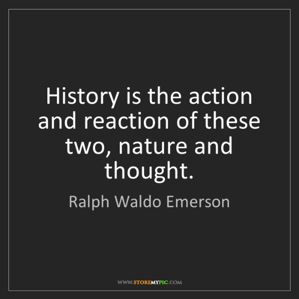 Ralph Waldo Emerson: History is the action and reaction of these two, nature...