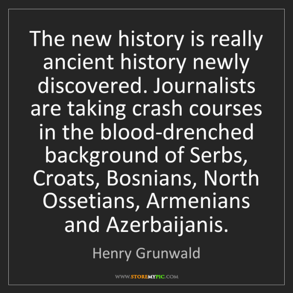 Henry Grunwald: The new history is really ancient history newly discovered....