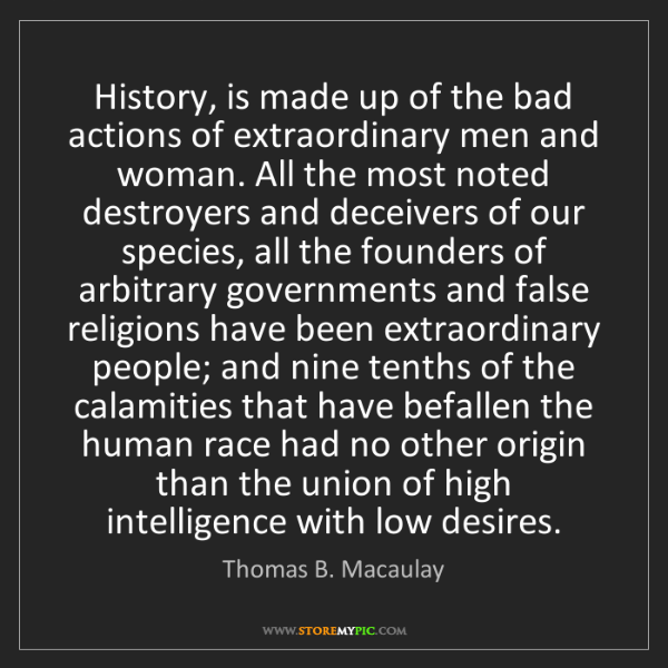 Thomas B. Macaulay: History, is made up of the bad actions of extraordinary...