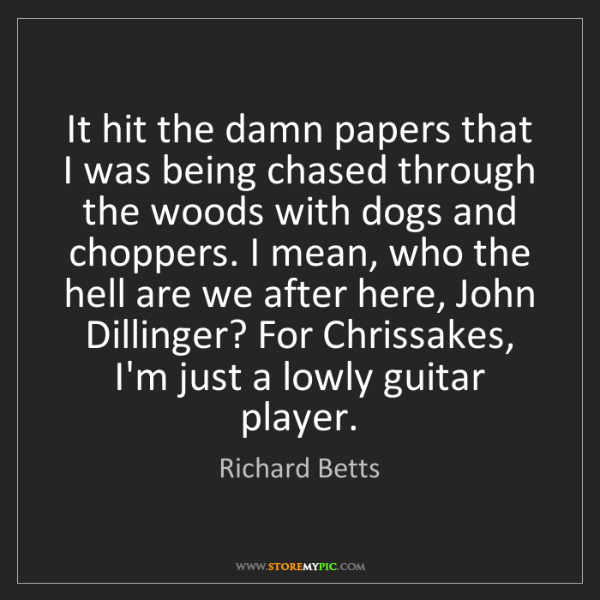 Richard Betts: It hit the damn papers that I was being chased through...