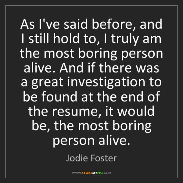 Jodie Foster: As I've said before, and I still hold to, I truly am...