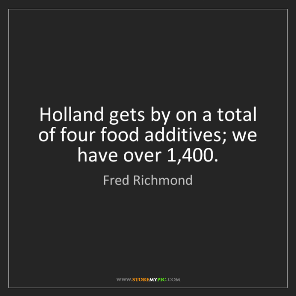 Fred Richmond: Holland gets by on a total of four food additives; we...