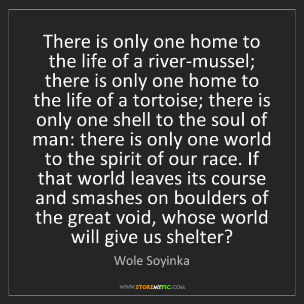 Wole Soyinka: There is only one home to the life of a river-mussel;...
