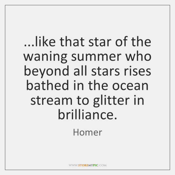 ...like that star of the waning summer who beyond all stars rises ...