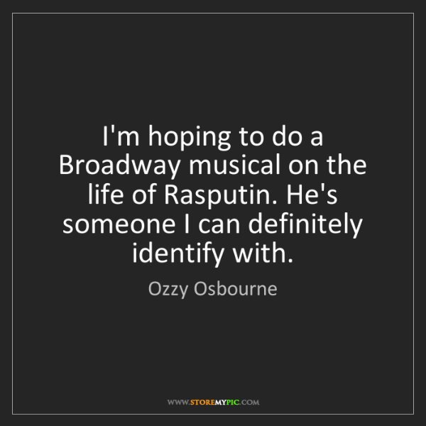 Ozzy Osbourne: I'm hoping to do a Broadway musical on the life of Rasputin....