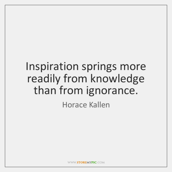 Inspiration springs more readily from knowledge than from ignorance.