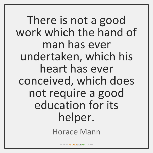Horace Mann Quotes: There Is Not A Good Work Which The Hand Of Man Has