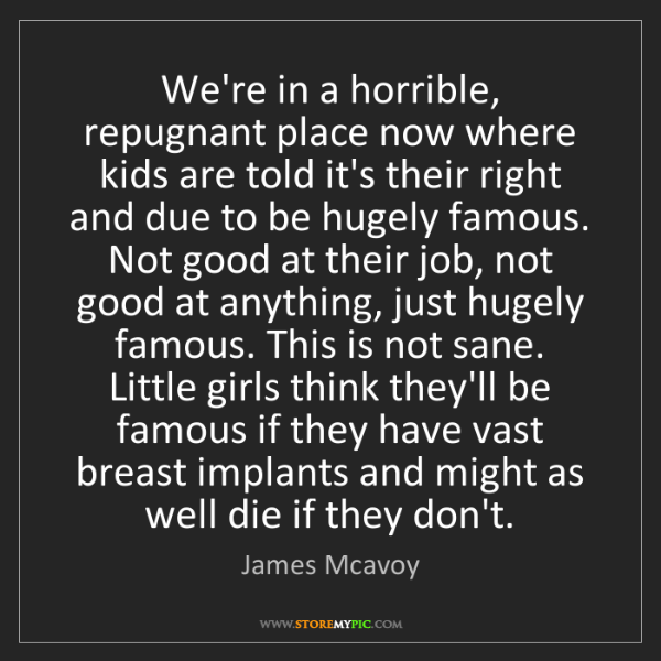 James Mcavoy: We're in a horrible, repugnant place now where kids are...