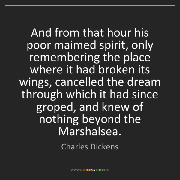 Charles Dickens: And from that hour his poor maimed spirit, only remembering...