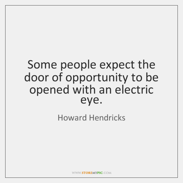 Some people expect the door of opportunity to be opened with an ...