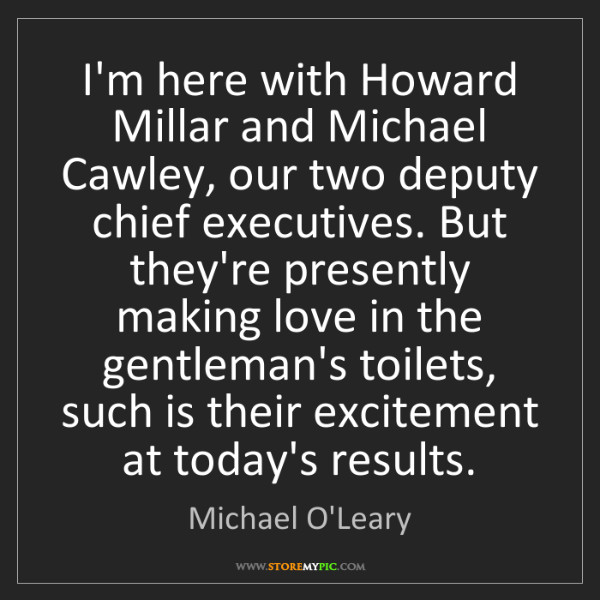 Michael O'Leary: I'm here with Howard Millar and Michael Cawley, our two...