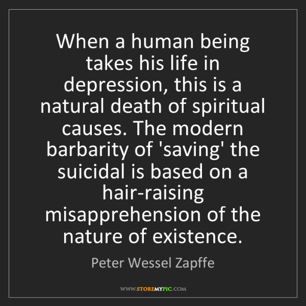 Peter Wessel Zapffe: When a human being takes his life in depression, this...