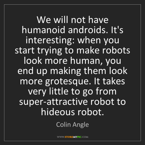 Colin Angle: We will not have humanoid androids. It's interesting:...