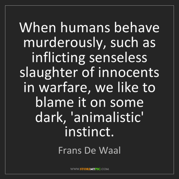 Frans De Waal: When humans behave murderously, such as inflicting senseless...