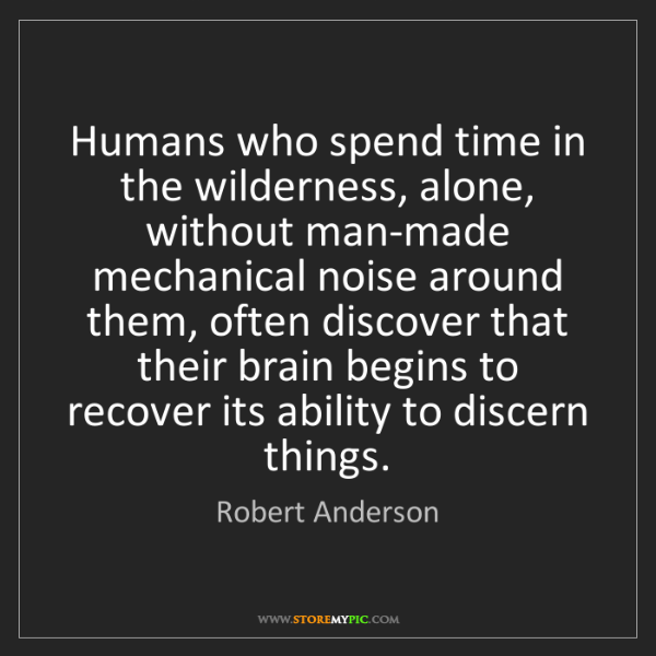 Robert Anderson: Humans who spend time in the wilderness, alone, without...