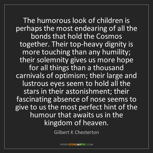 Gilbert K Chesterton: The humorous look of children is perhaps the most endearing...