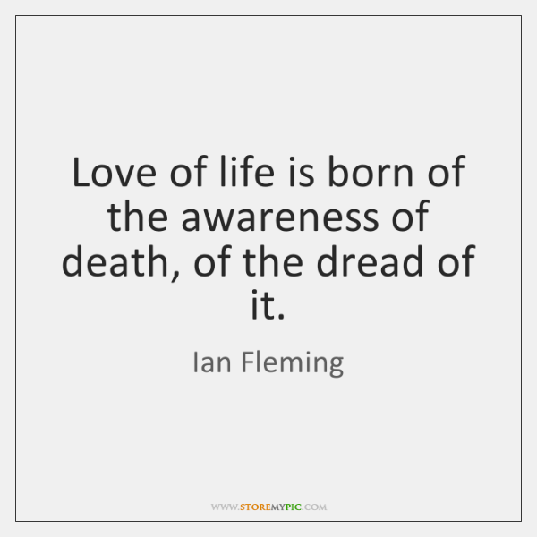 Love of life is born of the awareness of death, of the ...