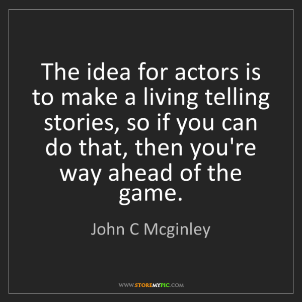 John C Mcginley: The idea for actors is to make a living telling stories,...