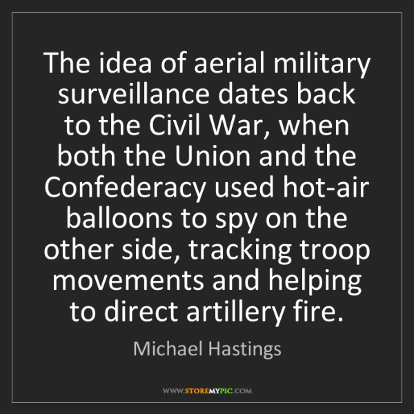 Michael Hastings: The idea of aerial military surveillance dates back to...