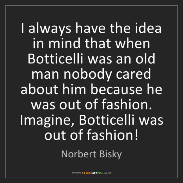 Norbert Bisky: I always have the idea in mind that when Botticelli was...