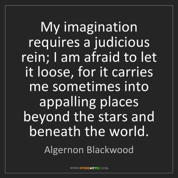 Algernon Blackwood: My imagination requires a judicious rein; I am afraid...