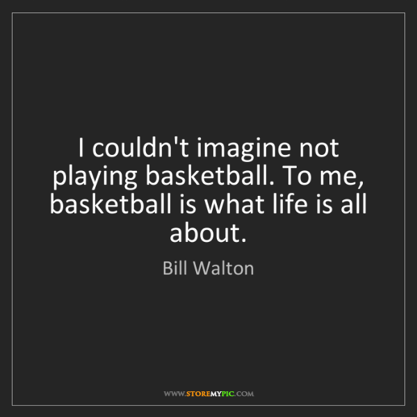 Bill Walton: I couldn't imagine not playing basketball. To me, basketball...