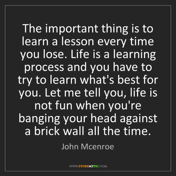 John Mcenroe: The important thing is to learn a lesson every time you...