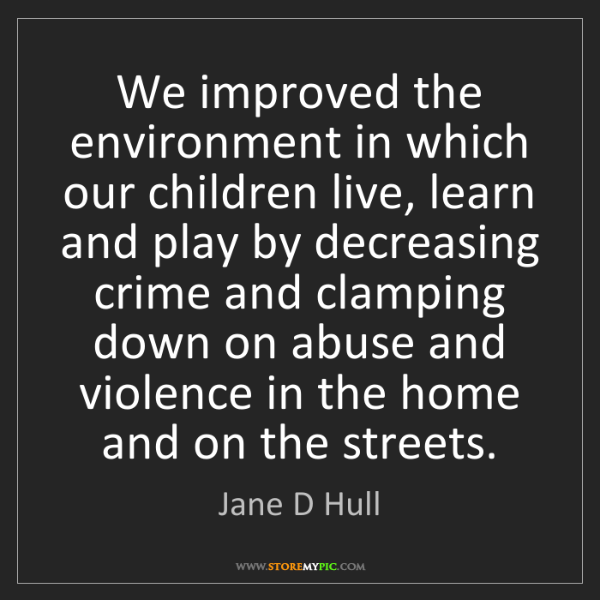Jane D Hull: We improved the environment in which our children live,...