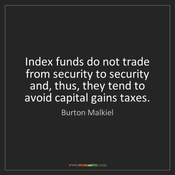 Burton Malkiel: Index funds do not trade from security to security and,...