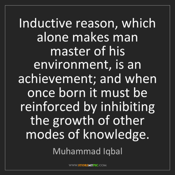Muhammad Iqbal: Inductive reason, which alone makes man master of his...