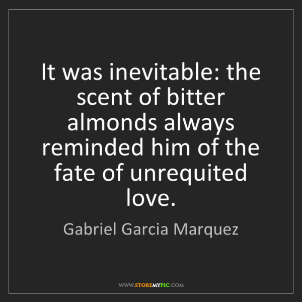 Gabriel Garcia Marquez: It was inevitable: the scent of bitter almonds always...