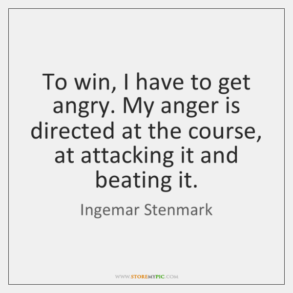 To win, I have to get angry. My anger is directed at ...