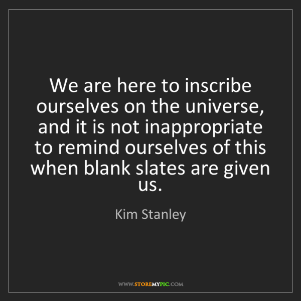 Kim Stanley: We are here to inscribe ourselves on the universe, and...