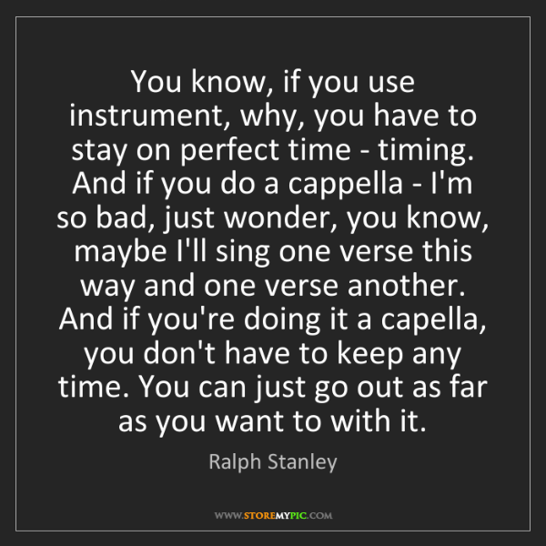 Ralph Stanley: You know, if you use instrument, why, you have to stay...