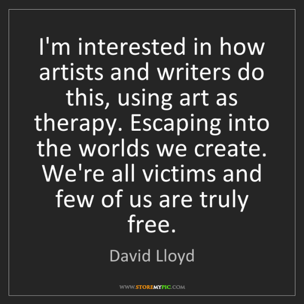 David Lloyd: I'm interested in how artists and writers do this, using...