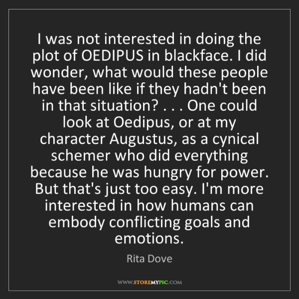 Rita Dove: I was not interested in doing the plot of OEDIPUS in...