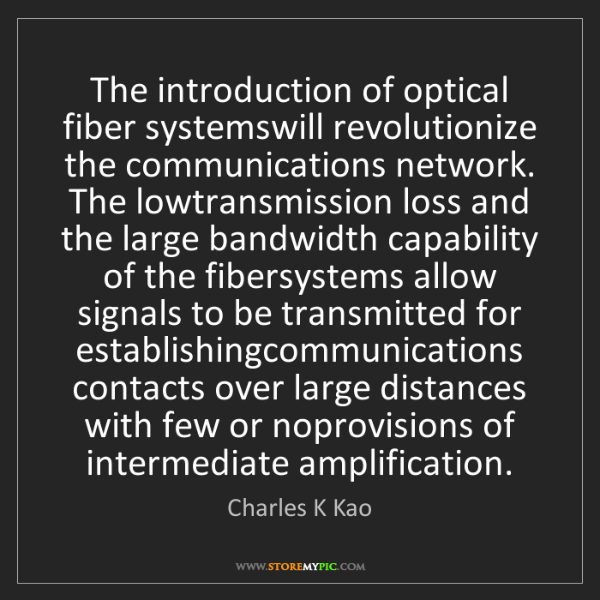 Charles K Kao: The introduction of optical fiber systemswill revolutionize...