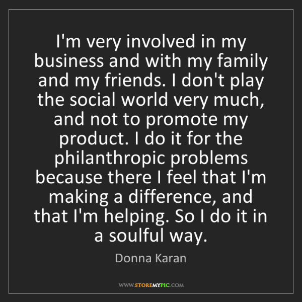 Donna Karan: I'm very involved in my business and with my family and...
