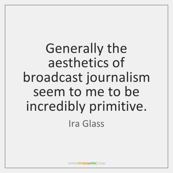 Generally the aesthetics of broadcast journalism seem to me to be incredibly ...