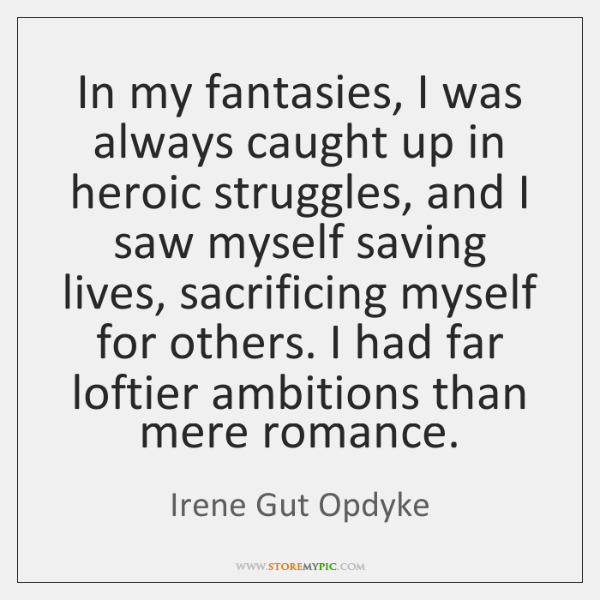 In my fantasies, I was always caught up in heroic struggles, and ...
