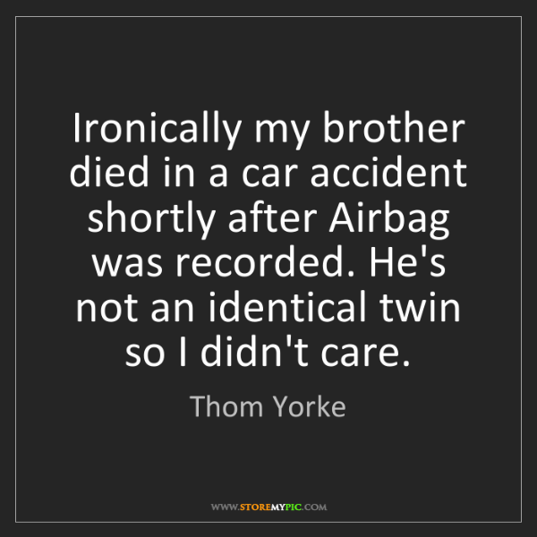 Thom Yorke: Ironically my brother died in a car accident shortly...