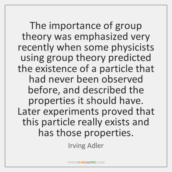 The importance of group theory was emphasized very recently when some physicists ...