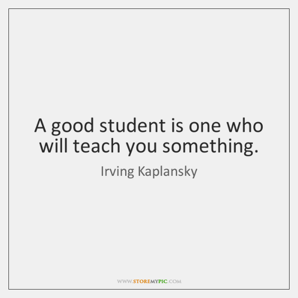 A good student is one who will teach you something.