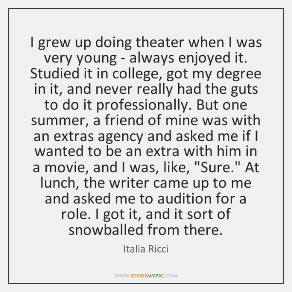 I grew up doing theater when I was very young - always ...