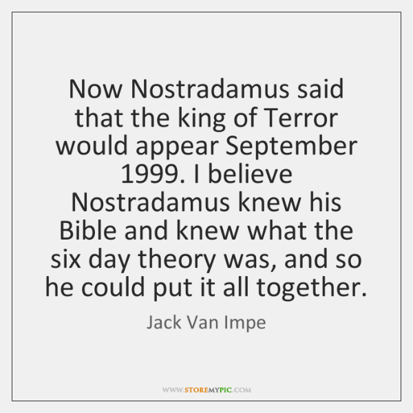 Now Nostradamus said that the king of Terror would appear September 1999. I ...