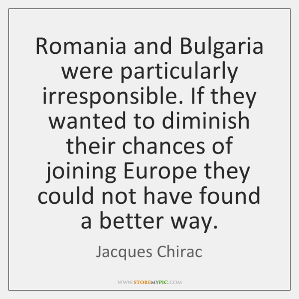 Romania and Bulgaria were particularly irresponsible. If they wanted to diminish their ...