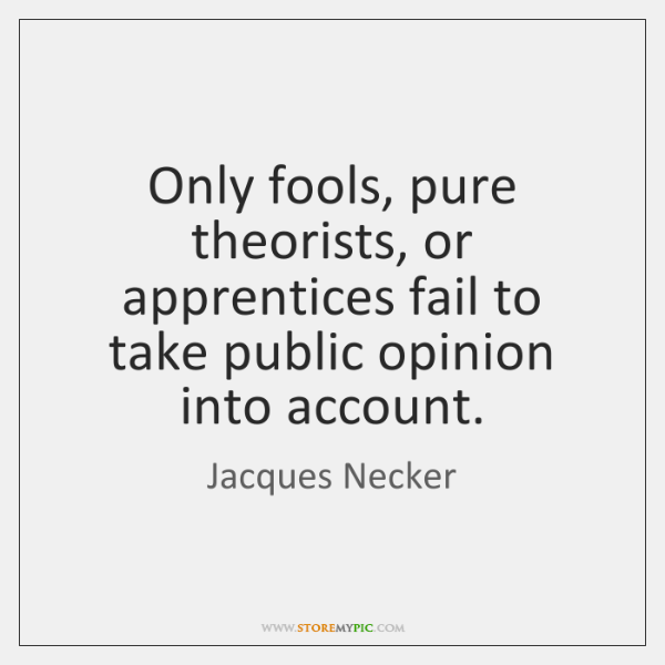 Only fools, pure theorists, or apprentices fail to take public opinion into ...