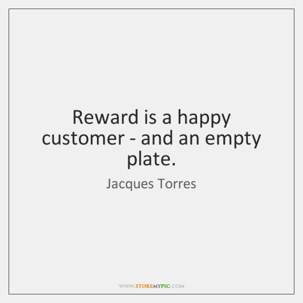 Reward is a happy customer - and an empty plate.