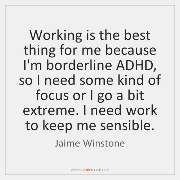 Working is the best thing for me because I'm borderline ADHD, so ...